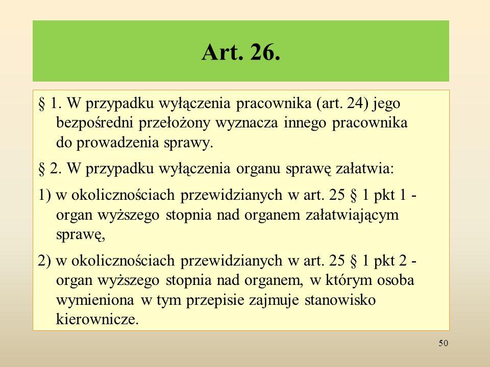 Art. 26. § 1. W przypadku wyłączenia pracownika (art. 24) jego bezpośredni przełożony wyznacza innego pracownika do prowadzenia sprawy. § 2. W przypad