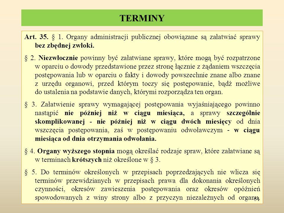 TERMINY Art. 35. § 1. Organy administracji publicznej obowiązane są załatwiać sprawy bez zbędnej zwłoki. § 2. Niezwłocznie powinny być załatwiane spra