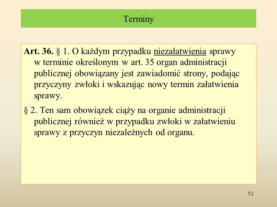 Terminy Art. 36. § 1. O każdym przypadku niezałatwienia sprawy w terminie określonym w art. 35 organ administracji publicznej obowiązany jest zawiadom