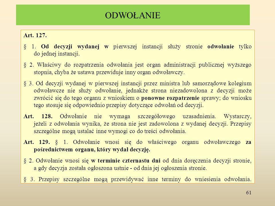 ODWOŁANIE Art. 127. § 1. Od decyzji wydanej w pierwszej instancji służy stronie odwołanie tylko do jednej instancji. § 2. Właściwy do rozpatrzenia odw