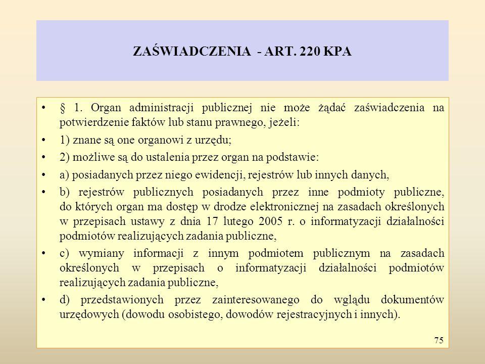 ZAŚWIADCZENIA - ART. 220 KPA § 1. Organ administracji publicznej nie może żądać zaświadczenia na potwierdzenie faktów lub stanu prawnego, jeżeli: 1) z