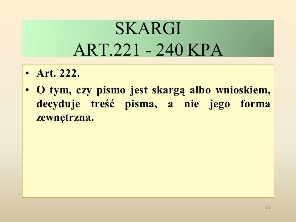 SKARGI ART.221 - 240 KPA Art. 222. O tym, czy pismo jest skargą albo wnioskiem, decyduje treść pisma, a nie jego forma zewnętrzna. 77