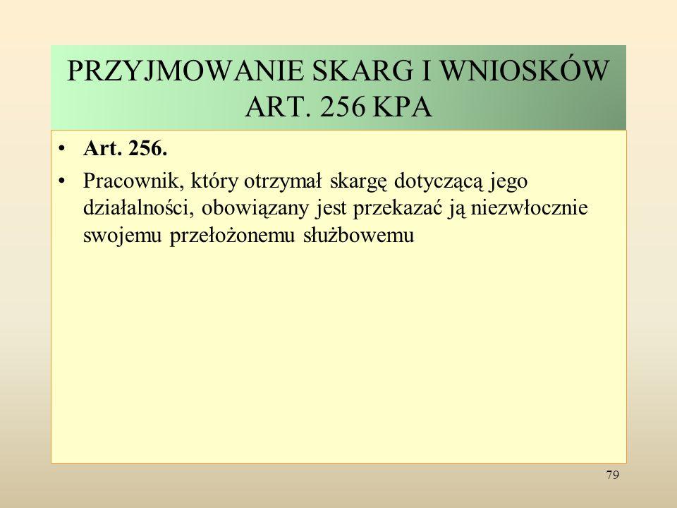 PRZYJMOWANIE SKARG I WNIOSKÓW ART. 256 KPA Art. 256. Pracownik, który otrzymał skargę dotyczącą jego działalności, obowiązany jest przekazać ją niezwł