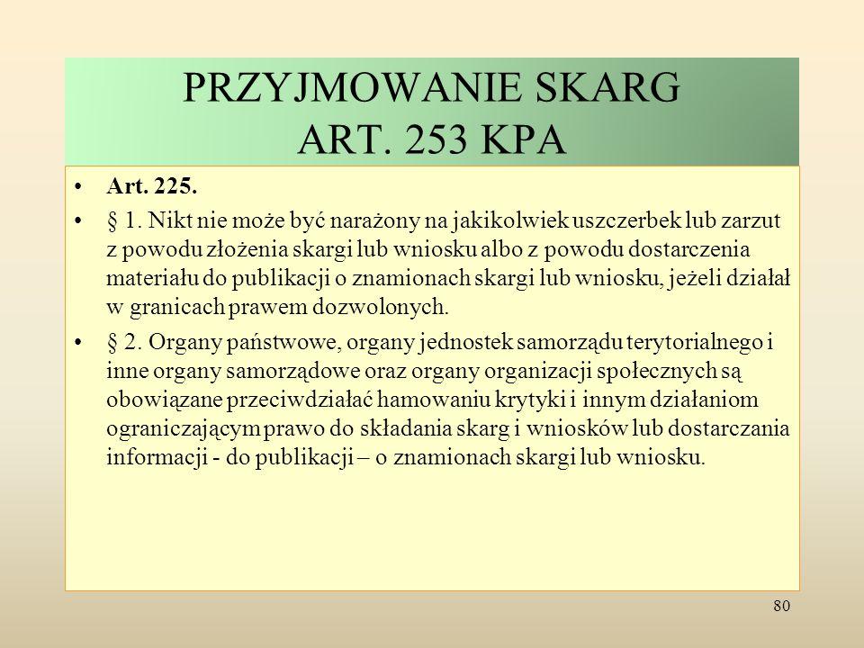 PRZYJMOWANIE SKARG ART. 253 KPA Art. 225. § 1. Nikt nie może być narażony na jakikolwiek uszczerbek lub zarzut z powodu złożenia skargi lub wniosku al