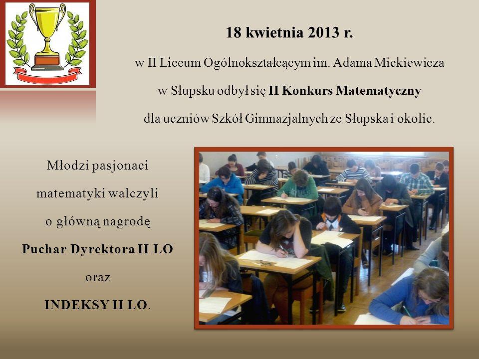 Młodzi pasjonaci matematyki walczyli o główną nagrodę Puchar Dyrektora II LO oraz INDEKSY II LO. 18 kwietnia 2013 r. w II Liceum Ogólnokształcącym im.