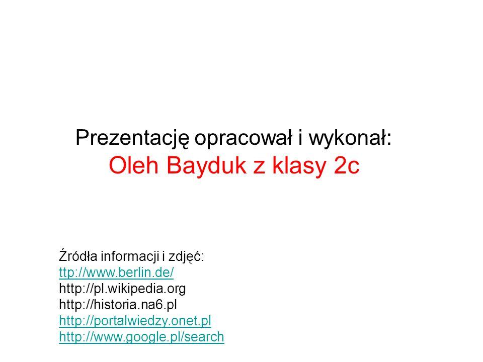 Prezentację opracował i wykonał: Oleh Bayduk z klasy 2c Źródła informacji i zdjęć: ttp://www.berlin.de/ http://pl.wikipedia.org http://historia.na6.pl