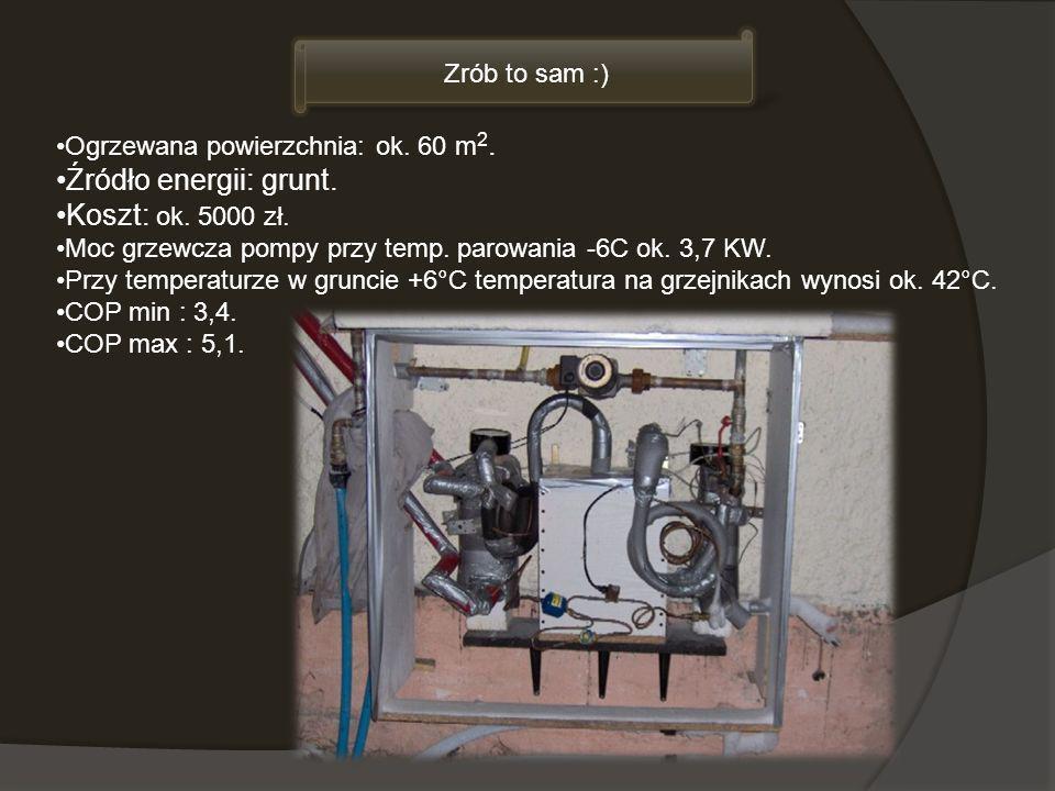 Zrób to sam :) Ogrzewana powierzchnia: ok. 60 m 2. Źródło energii: grunt. Koszt: ok. 5000 zł. Moc grzewcza pompy przy temp. parowania -6C ok. 3,7 KW.