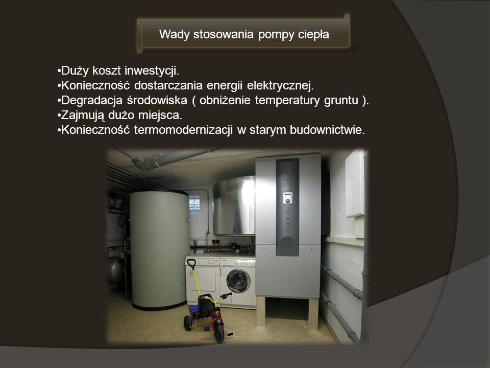 Wady stosowania pompy ciepła Duży koszt inwestycji. Konieczność dostarczania energii elektrycznej. Degradacja środowiska ( obniżenie temperatury grunt