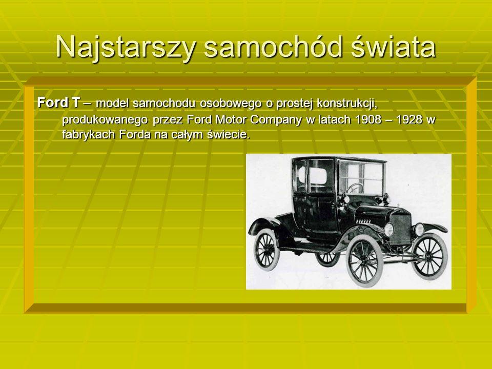 Najstarszy samochód świata Ford T – model samochodu osobowego o prostej konstrukcji, produkowanego przez Ford Motor Company w latach 1908 – 1928 w fabrykach Forda na całym świecie.