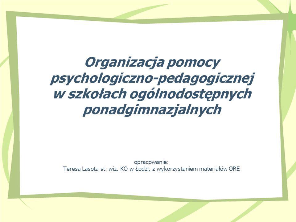 Organizacja pomocy psychologiczno-pedagogicznej w szkołach ogólnodostępnych ponadgimnazjalnych opracowanie: Teresa Lasota st. wiz. KO w Łodzi, z wykor