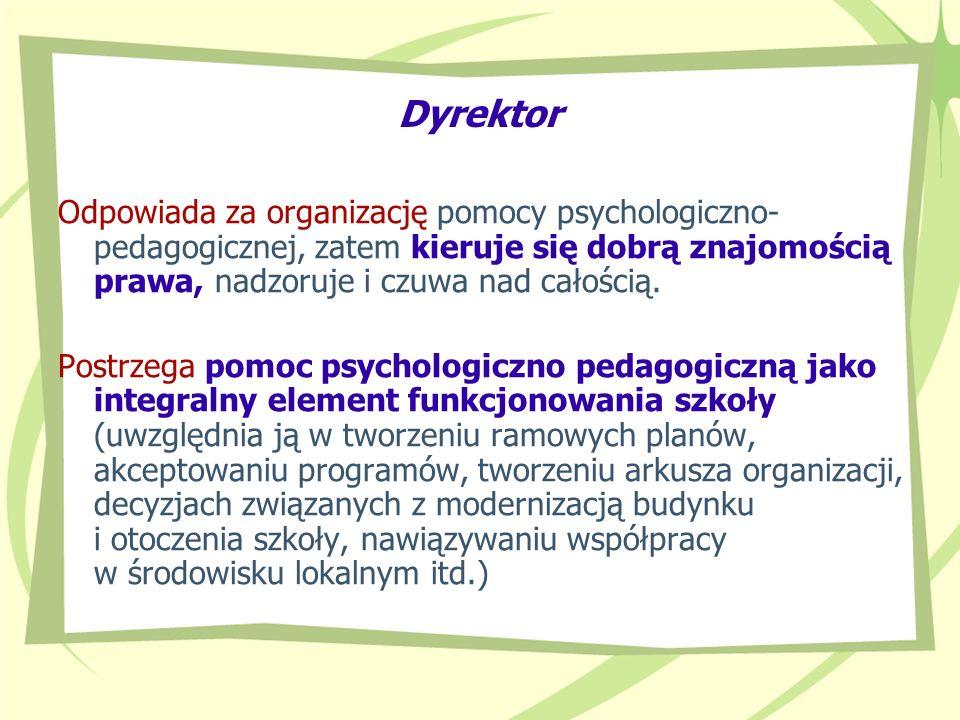Dyrektor Odpowiada za organizację pomocy psychologiczno- pedagogicznej, zatem kieruje się dobrą znajomością prawa, nadzoruje i czuwa nad całością. Pos