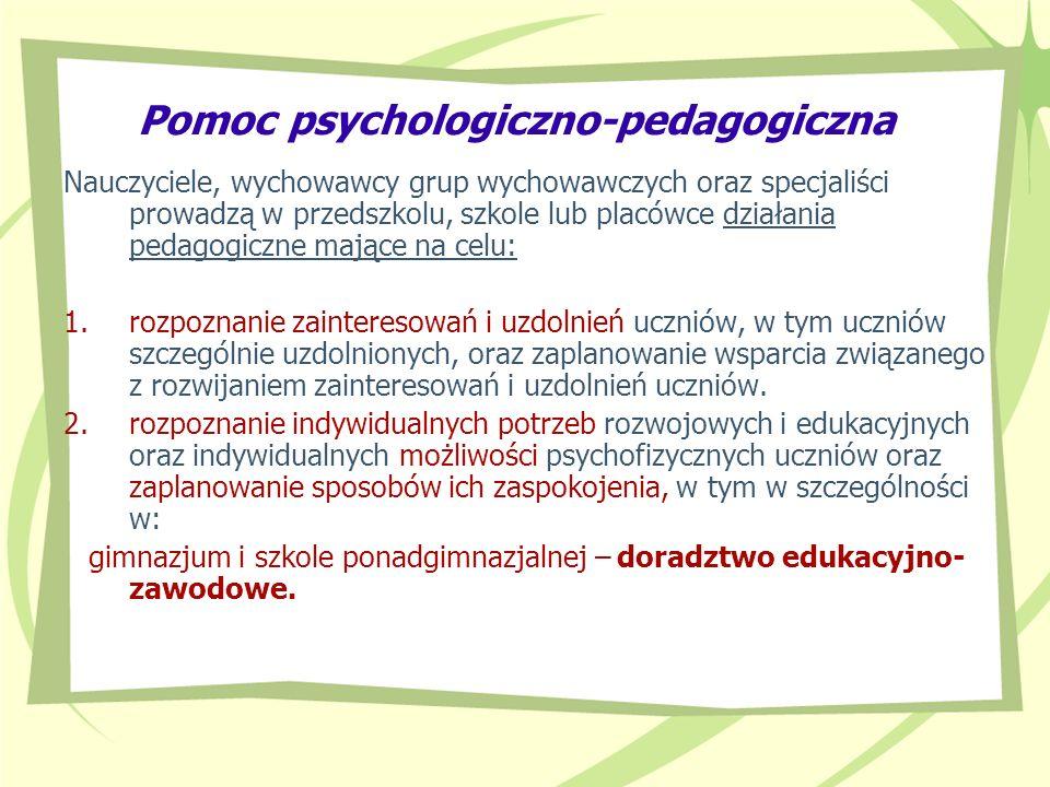 Pomoc psychologiczno-pedagogiczna W szkole pomoc psychologiczno-pedagogiczna jest organizowana i udzielana w formie: uczniom klas terapeutycznych (z wyjątkiem szkół specjalnych); zajęć rozwijających uzdolnienia; zajęć dydaktyczno-wyrównawczych; zajęć specjalistycznych: korekcyjno-kompensacyjnych, logopedycznych, socjoterapeutycznych oraz innych zajęć o charakterze terapeutycznym; zajęć związanych z wyborem kierunku kształcenia i zawodu oraz planowaniem kształcenia i kariery zawodowej; porad i konsultacji.