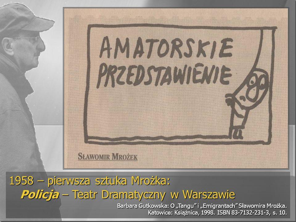 1958 – pierwsza sztuka Mrożka: Policja – Teatr Dramatyczny w Warszawie Barbara Gutkowska: O Tangu i Emigrantach Sławomira Mrożka. Katowice: Książnica,
