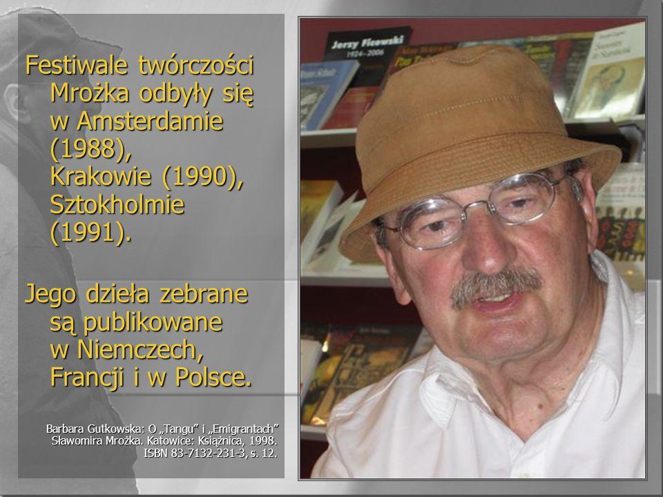 Festiwale twórczości Mrożka odbyły się w Amsterdamie (1988), Krakowie (1990), Sztokholmie (1991). Jego dzieła zebrane są publikowane w Niemczech, Fran