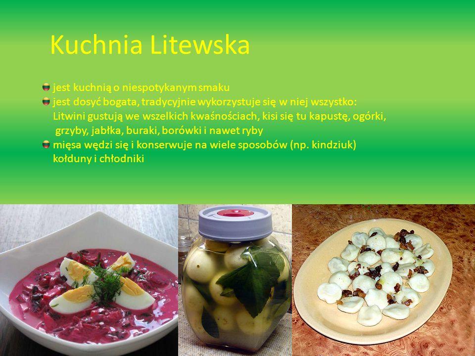 Kuchnia Litewska jest kuchnią o niespotykanym smaku jest dosyć bogata, tradycyjnie wykorzystuje się w niej wszystko: Litwini gustują we wszelkich kwaśnościach, kisi się tu kapustę, ogórki, grzyby, jabłka, buraki, borówki i nawet ryby mięsa wędzi się i konserwuje na wiele sposobów (np.