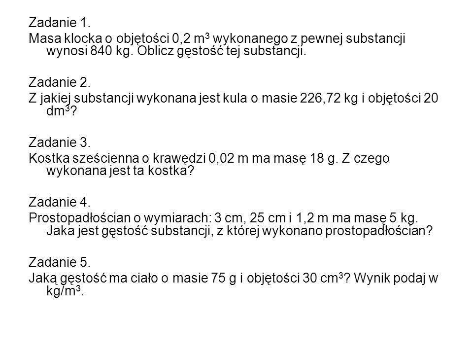 Zadanie 1. Masa klocka o objętości 0,2 m 3 wykonanego z pewnej substancji wynosi 840 kg. Oblicz gęstość tej substancji. Zadanie 2. Z jakiej substancji
