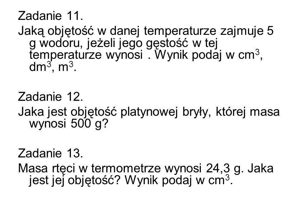 Zadanie 11. Jaką objętość w danej temperaturze zajmuje 5 g wodoru, jeżeli jego gęstość w tej temperaturze wynosi. Wynik podaj w cm 3, dm 3, m 3. Zadan