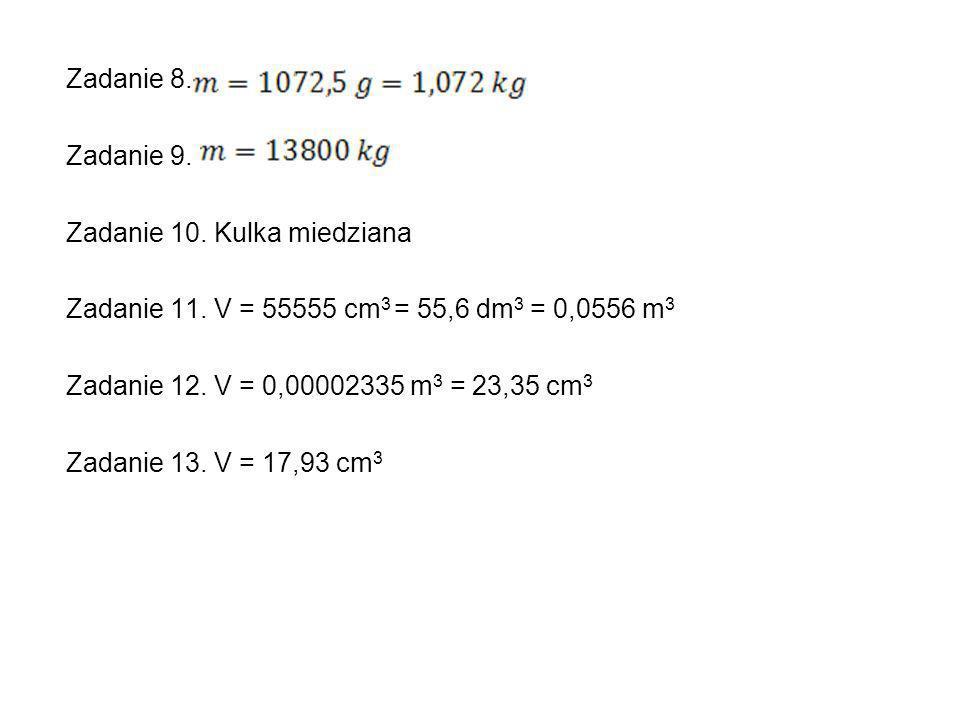 Zadanie 8. Zadanie 9. Zadanie 10. Kulka miedziana Zadanie 11. V = 55555 cm 3 = 55,6 dm 3 = 0,0556 m 3 Zadanie 12. V = 0,00002335 m 3 = 23,35 cm 3 Zada