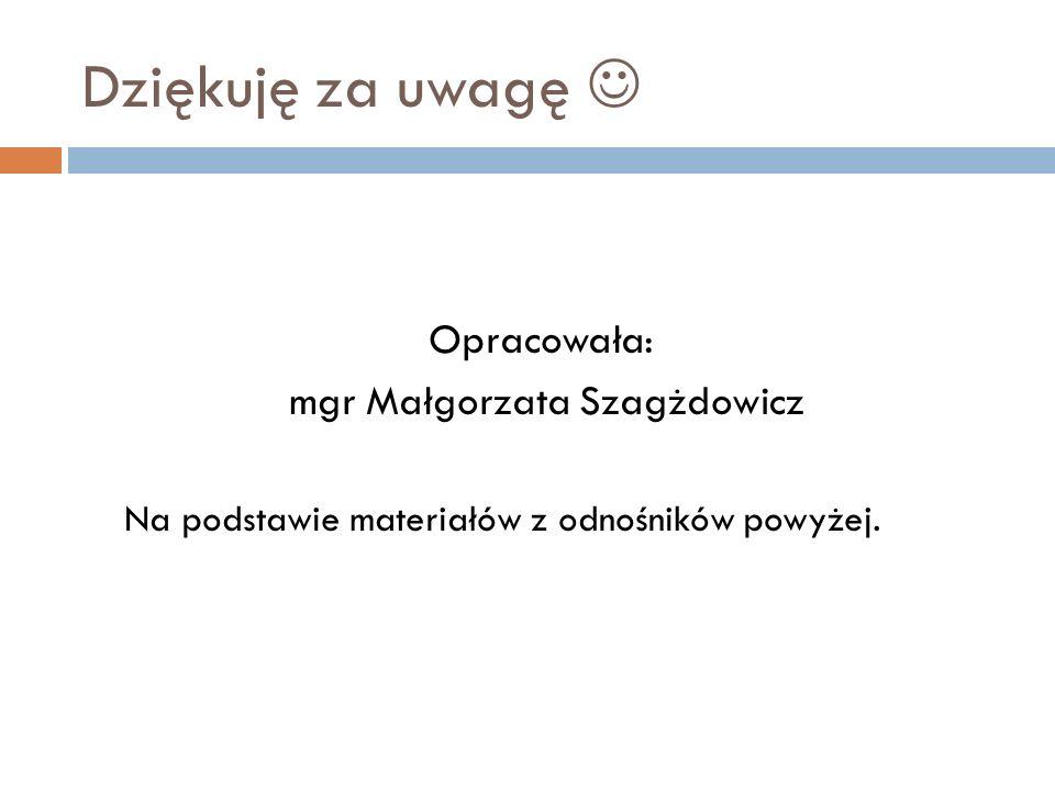 Dziękuję za uwagę Opracowała: mgr Małgorzata Szagżdowicz Na podstawie materiałów z odnośników powyżej.