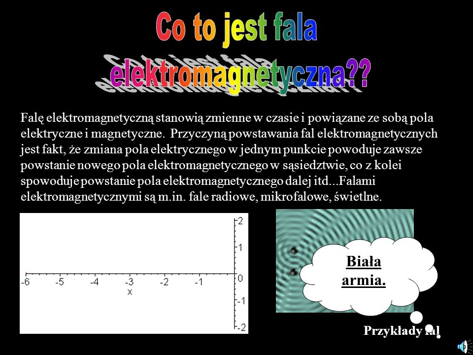 Przykłady fal Falę elektromagnetyczną stanowią zmienne w czasie i powiązane ze sobą pola elektryczne i magnetyczne. Przyczyną powstawania fal elektrom