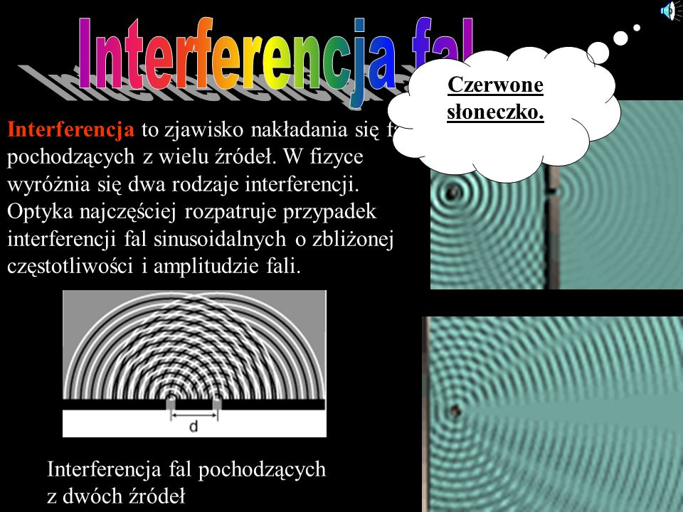 Interferencja to zjawisko nakładania się fal pochodzących z wielu źródeł. W fizyce wyróżnia się dwa rodzaje interferencji. Optyka najczęściej rozpatru