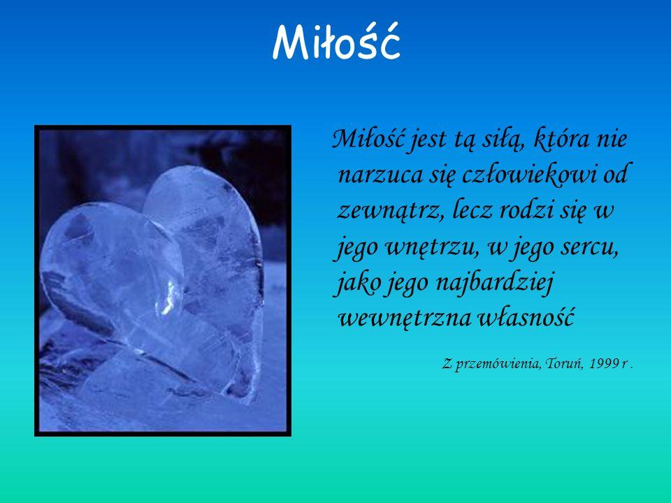 Miłość Miłość jest tą siłą, która nie narzuca się człowiekowi od zewnątrz, lecz rodzi się w jego wnętrzu, w jego sercu, jako jego najbardziej wewnętrzna własność Z przemówienia, Toruń, 1999 r.