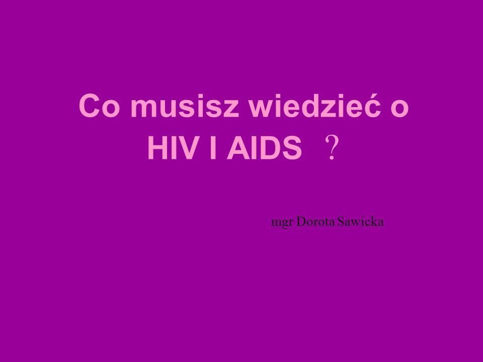 Co musisz wiedzieć o HIV I AIDS ? mgr Dorota Sawicka