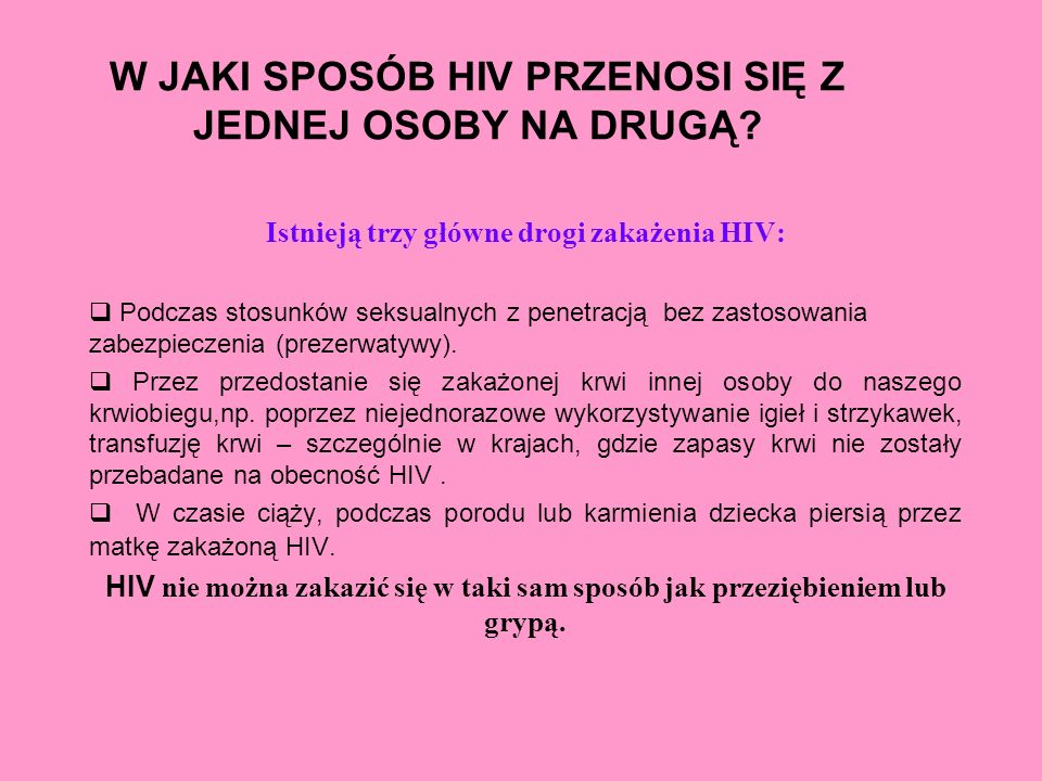 W JAKI SPOSÓB HIV PRZENOSI SIĘ Z JEDNEJ OSOBY NA DRUGĄ? Istnieją trzy główne drogi zakażenia HIV: Podczas stosunków seksualnych z penetracją bez zasto