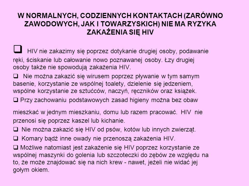 W NORMALNYCH, CODZIENNYCH KONTAKTACH (ZARÓWNO ZAWODOWYCH, JAK I TOWARZYSKICH) NIE MA RYZYKA ZAKAŻENIA SIĘ HIV HIV nie zakazimy się poprzez dotykanie d