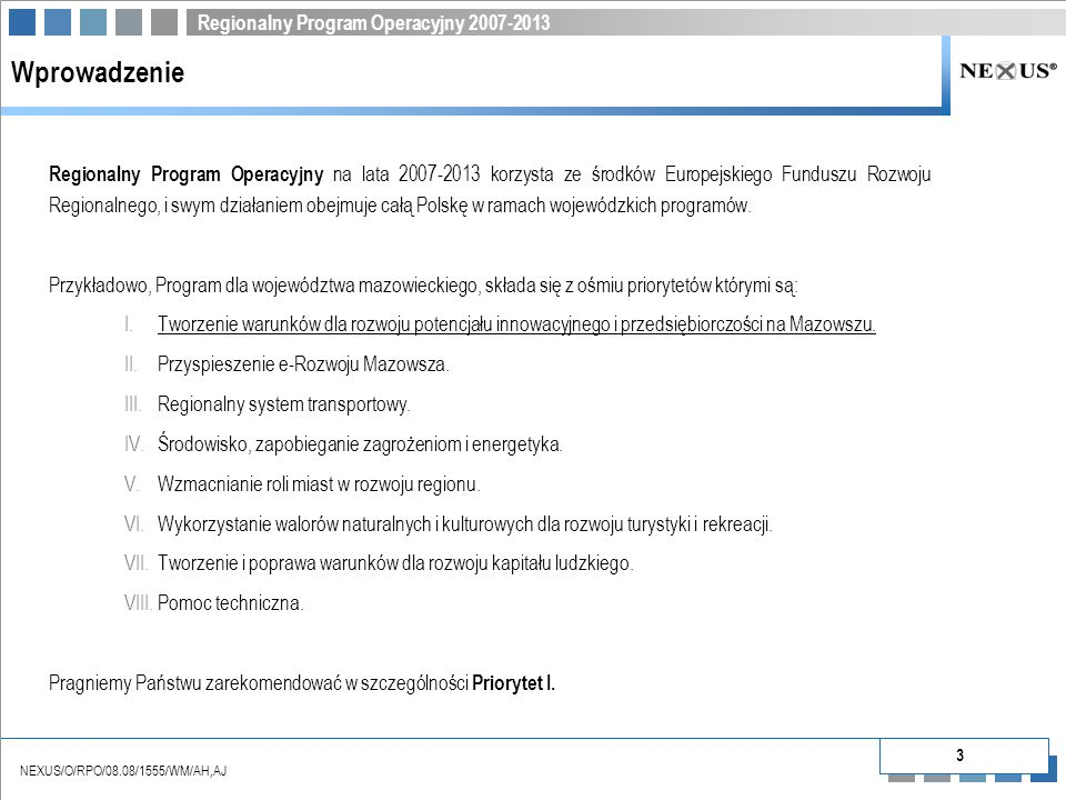 Regionalny Program Operacyjny 2007-2013 NEXUS/O/RPO/08.08/1555/WM/AH,AJ 3 Wprowadzenie Regionalny Program Operacyjny na lata 2007-2013 korzysta ze środków Europejskiego Funduszu Rozwoju Regionalnego, i swym działaniem obejmuje całą Polskę w ramach wojewódzkich programów.