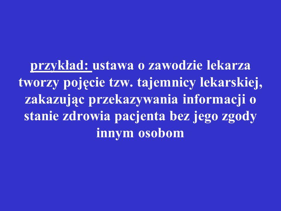przykład: ustawa o zawodzie lekarza tworzy pojęcie tzw. tajemnicy lekarskiej, zakazując przekazywania informacji o stanie zdrowia pacjenta bez jego zg