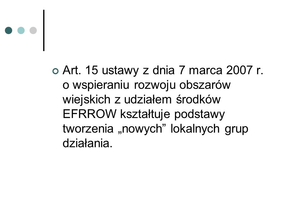 Art. 15 ustawy z dnia 7 marca 2007 r. o wspieraniu rozwoju obszarów wiejskich z udziałem środków EFRROW kształtuje podstawy tworzenia nowych lokalnych