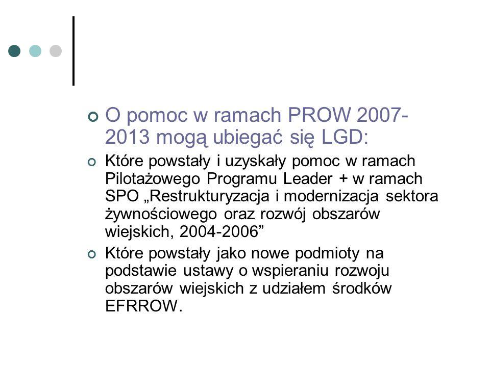 O pomoc w ramach PROW 2007- 2013 mogą ubiegać się LGD: Które powstały i uzyskały pomoc w ramach Pilotażowego Programu Leader + w ramach SPO Restruktur