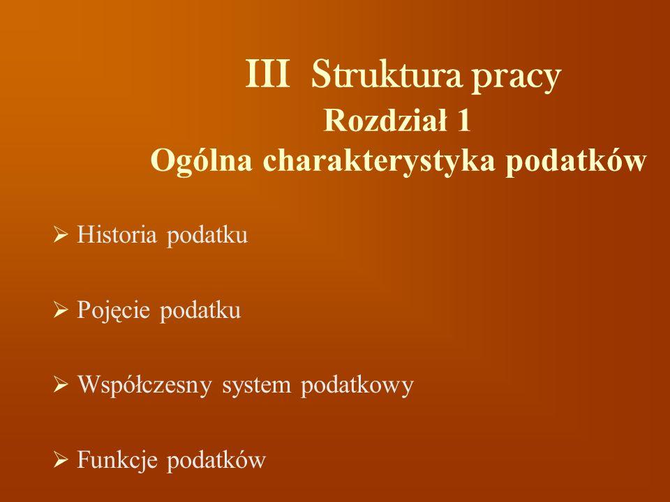 III Struktura pracy Rozdział 1 Ogólna charakterystyka podatków Historia podatku Pojęcie podatku Współczesny system podatkowy Funkcje podatków