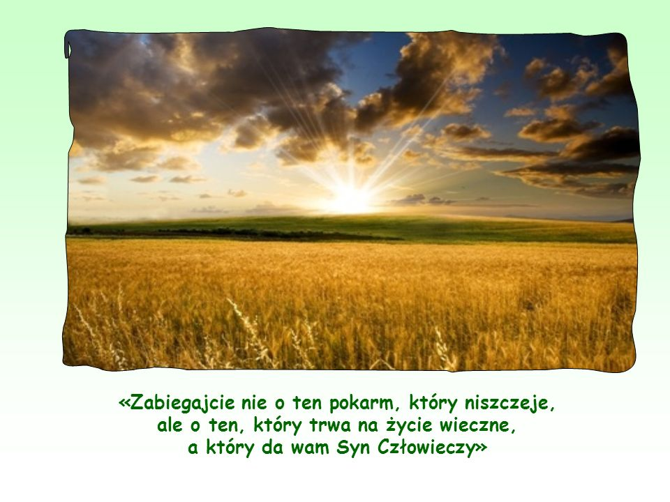 Można więc powiedzieć, że ów pokarm, który nie niszczeje – to sam Jezus, który daje się nam w swoim Słowie i w Eucharystii.