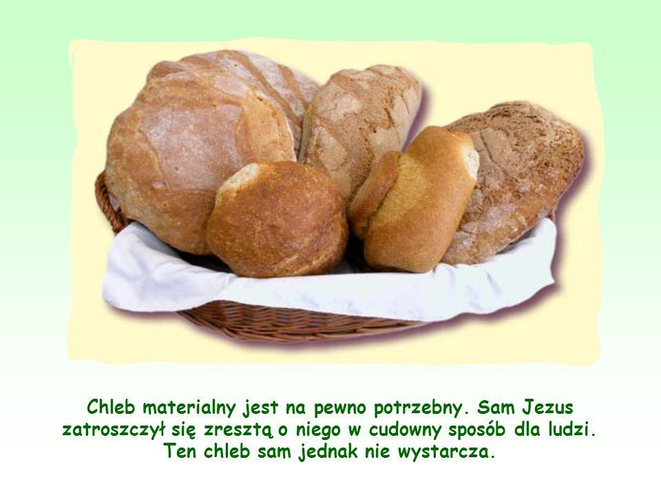 Jezus odnosząc do siebie obraz chleba, chce powiedzieć, że On sam, Jego Osoba i Jego nauka są tak niezbędne dla duchowego życia człowieka, jak chleb dla życia fizycznego.