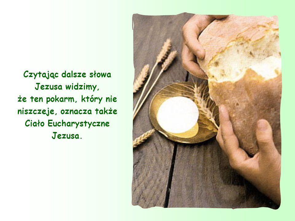Czytając dalsze słowa Jezusa widzimy, że ten pokarm, który nie niszczeje, oznacza także Ciało Eucharystyczne Jezusa.