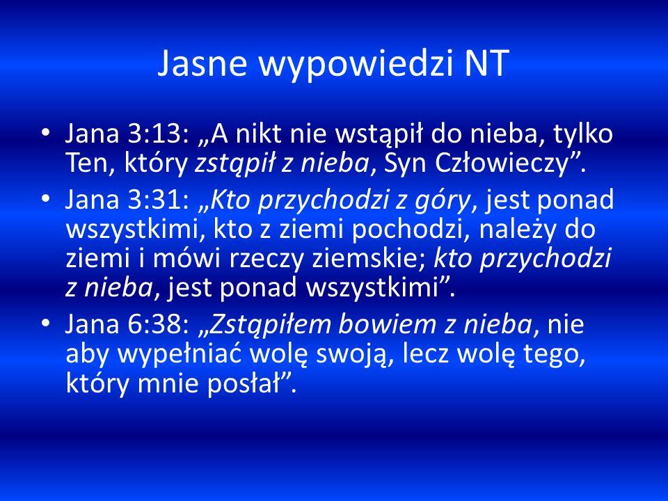 Jasne wypowiedzi NT Jana 3:13: A nikt nie wstąpił do nieba, tylko Ten, który zstąpił z nieba, Syn Człowieczy. Jana 3:31: Kto przychodzi z góry, jest p