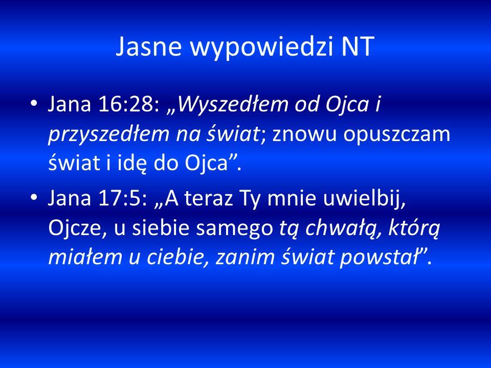 Jasne wypowiedzi NT Jana 16:28: Wyszedłem od Ojca i przyszedłem na świat; znowu opuszczam świat i idę do Ojca. Jana 17:5: A teraz Ty mnie uwielbij, Oj