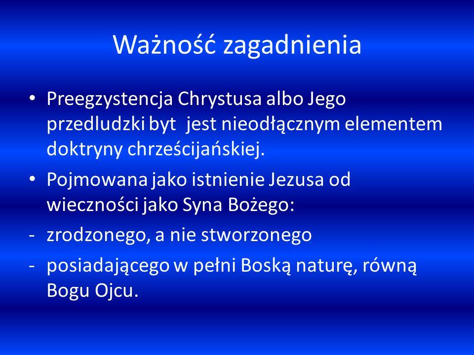 Ważność zagadnienia Preegzystencja Chrystusa albo Jego przedludzki byt jest nieodłącznym elementem doktryny chrześcijańskiej. Pojmowana jako istnienie