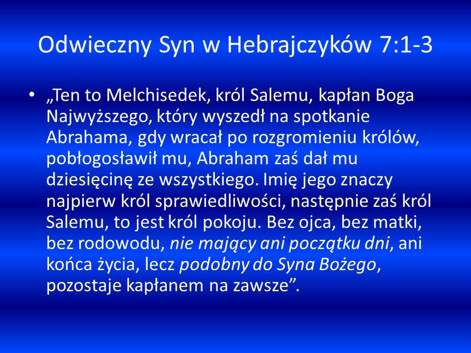 Odwieczny Syn w Hebrajczyków 7:1-3 Ten to Melchisedek, król Salemu, kapłan Boga Najwyższego, który wyszedł na spotkanie Abrahama, gdy wracał po rozgro