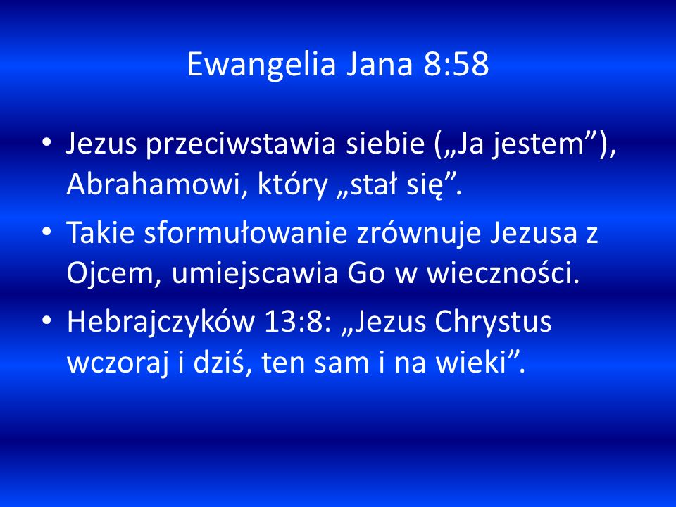 Ewangelia Jana 8:58 Jezus przeciwstawia siebie (Ja jestem), Abrahamowi, który stał się. Takie sformułowanie zrównuje Jezusa z Ojcem, umiejscawia Go w