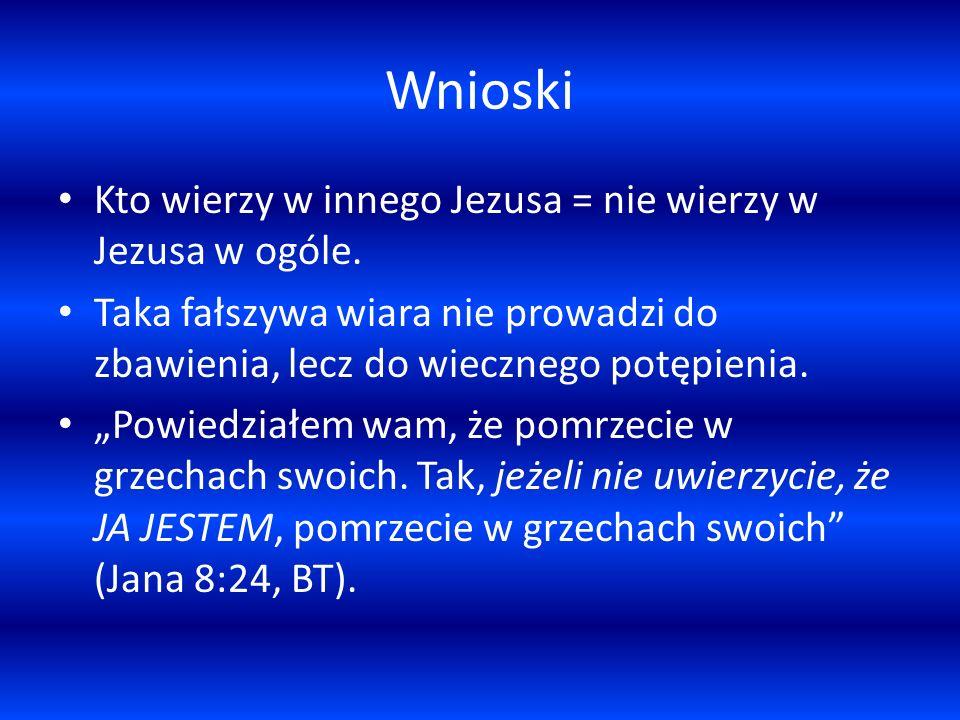 Wnioski Kto wierzy w innego Jezusa = nie wierzy w Jezusa w ogóle. Taka fałszywa wiara nie prowadzi do zbawienia, lecz do wiecznego potępienia. Powiedz