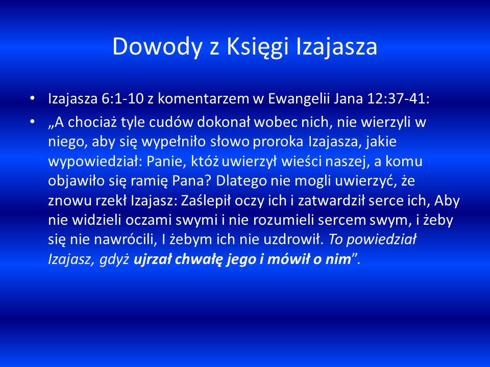 Dowody z Księgi Izajasza Izajasza 6:1-10 z komentarzem w Ewangelii Jana 12:37-41: A chociaż tyle cudów dokonał wobec nich, nie wierzyli w niego, aby się wypełniło słowo proroka Izajasza, jakie wypowiedział: Panie, któż uwierzył wieści naszej, a komu objawiło się ramię Pana.