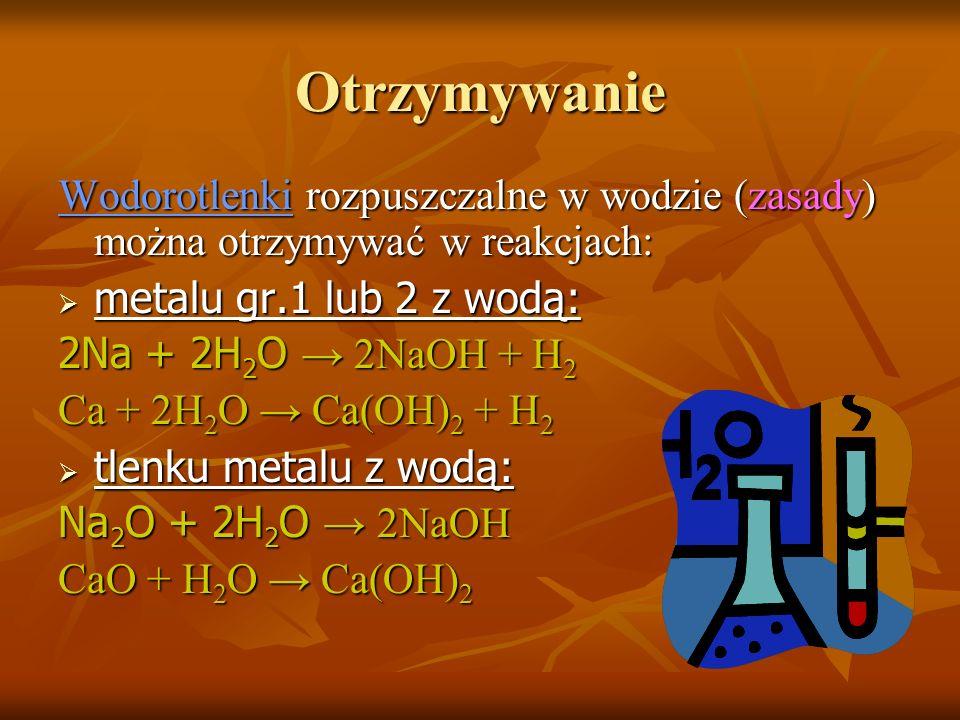 Otrzymywanie Wodorotlenki rozpuszczalne w wodzie (zasady) można otrzymywać w reakcjach: metalu gr.1 lub 2 z wodą: metalu gr.1 lub 2 z wodą: 2Na + 2H 2 O 2NaOH + H 2 Ca + 2H 2 O Ca(OH) 2 + H 2 tlenku metalu z wodą: tlenku metalu z wodą: Na 2 O + 2H 2 O 2NaOH CaO + H 2 O Ca(OH) 2