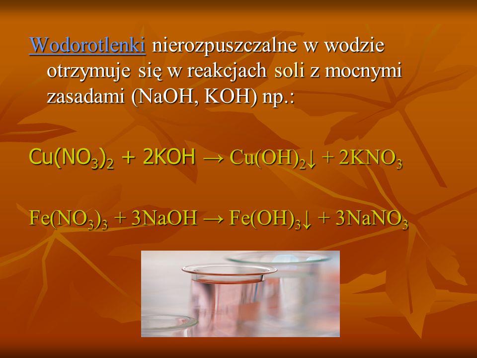 Wodorotlenki nierozpuszczalne w wodzie otrzymuje się w reakcjach soli z mocnymi zasadami (NaOH, KOH) np.: Cu(NO 3 ) 2 + 2KOH Cu(OH) 2 + 2KNO 3 Fe(NO 3 ) 3 + 3NaOH Fe(OH) 3 + 3NaNO 3