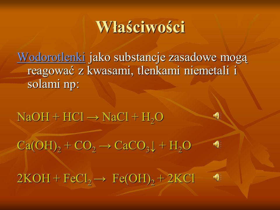 Właściwości Wodorotlenki jako substancje zasadowe mogą reagować z kwasami, tlenkami niemetali i solami np: NaOH + HCl NaCl + H 2 O Ca(OH) 2 + CO 2 CaCO 3 + H 2 O 2KOH + FeCl 2 Fe(OH) 2 + 2KCl