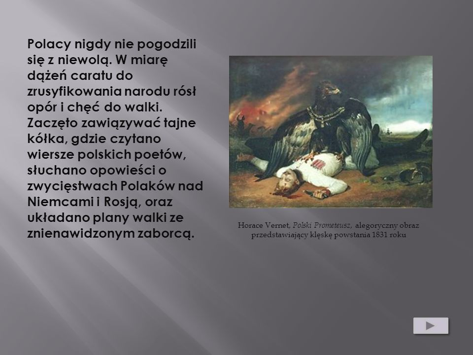 Polacy nigdy nie pogodzili się z niewolą. W miarę dążeń caratu do zrusyfikowania narodu rósł opór i chęć do walki. Zaczęto zawiązywać tajne kółka, gdz