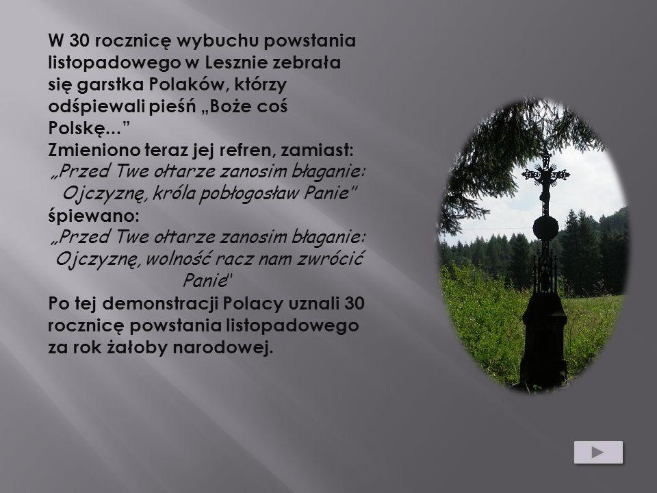 W 30 rocznicę wybuchu powstania listopadowego w Lesznie zebrała się garstka Polaków, którzy odśpiewali pieśń Boże coś Polskę... Zmieniono teraz jej re