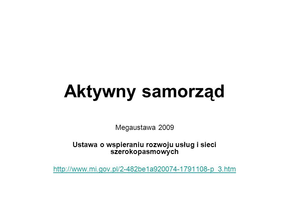 Aktywny samorząd Megaustawa 2009 Ustawa o wspieraniu rozwoju usług i sieci szerokopasmowych http://www.mi.gov.pl/2-482be1a920074-1791108-p_3.htm